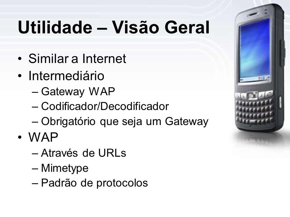 Utilidade – Visão Geral Similar a Internet Intermediário –Gateway WAP –Codificador/Decodificador –Obrigatório que seja um Gateway WAP –Através de URLs –Mimetype –Padrão de protocolos
