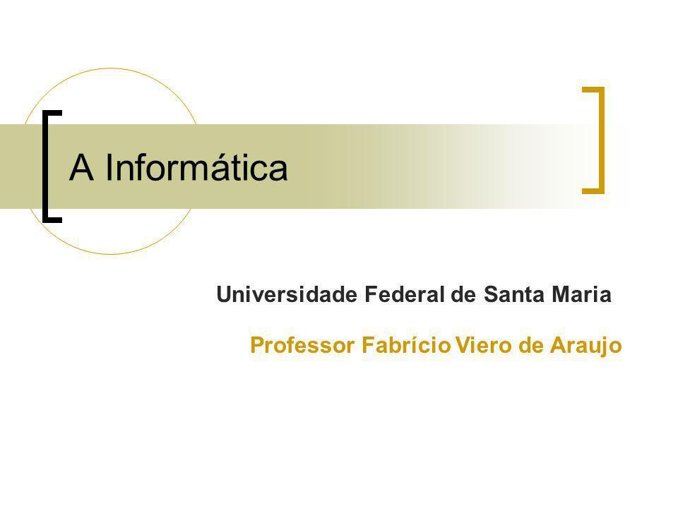 A Informática Universidade Federal de Santa Maria Professor Fabrício Viero de Araujo