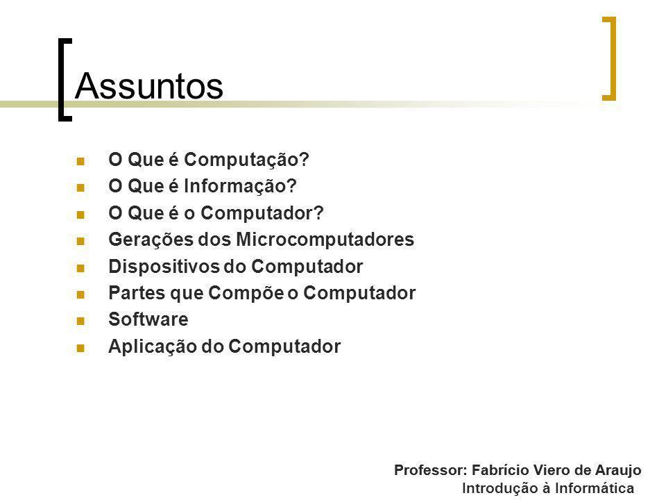 Professor: Fabrício Viero de Araujo Introdução à Informática Assuntos O Que é Computação? O Que é Informação? O Que é o Computador? Gerações dos Micro