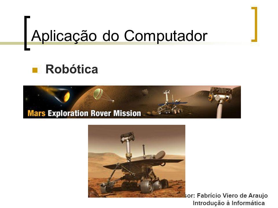 Professor: Fabrício Viero de Araujo Introdução à Informática Aplicação do Computador Robótica