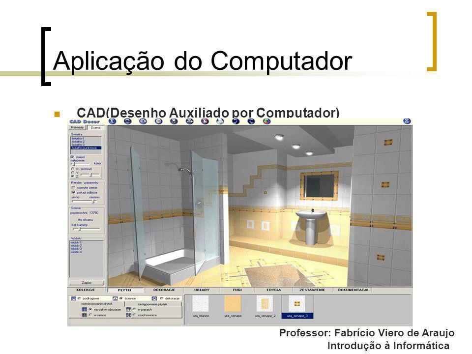 Professor: Fabrício Viero de Araujo Introdução à Informática Aplicação do Computador CAD(Desenho Auxiliado por Computador)