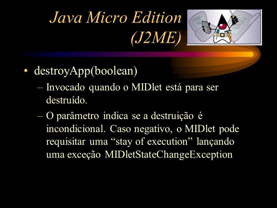Java Micro Edition (J2ME) destroyApp(boolean) –Invocado quando o MIDlet está para ser destruído. –O parâmetro indica se a destruição é incondicional.