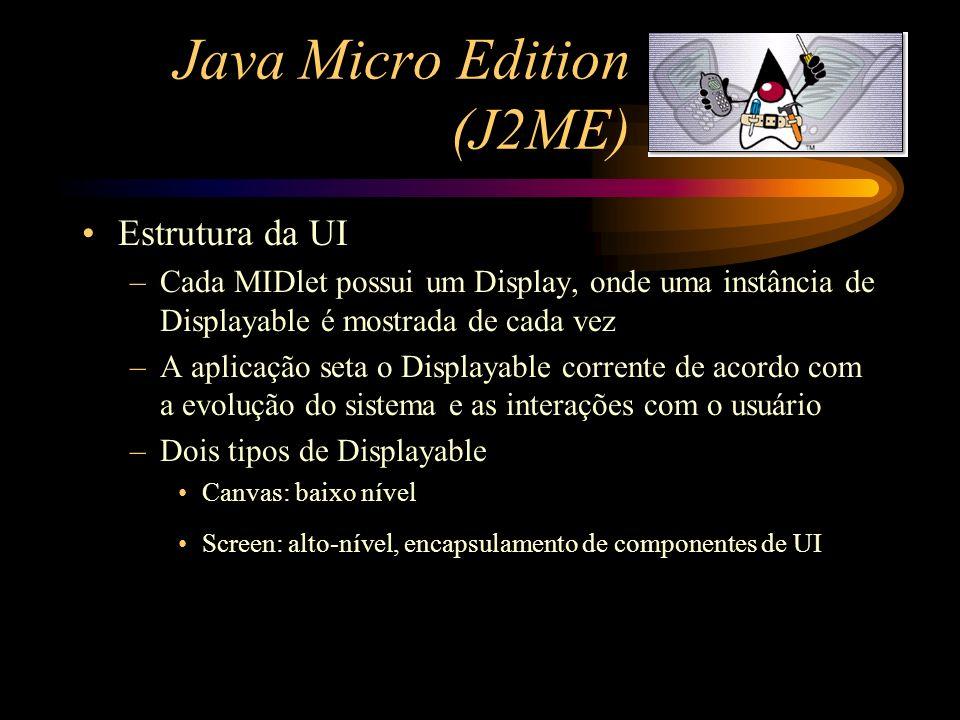 Java Micro Edition (J2ME) Estrutura da UI –Cada MIDlet possui um Display, onde uma instância de Displayable é mostrada de cada vez –A aplicação seta o