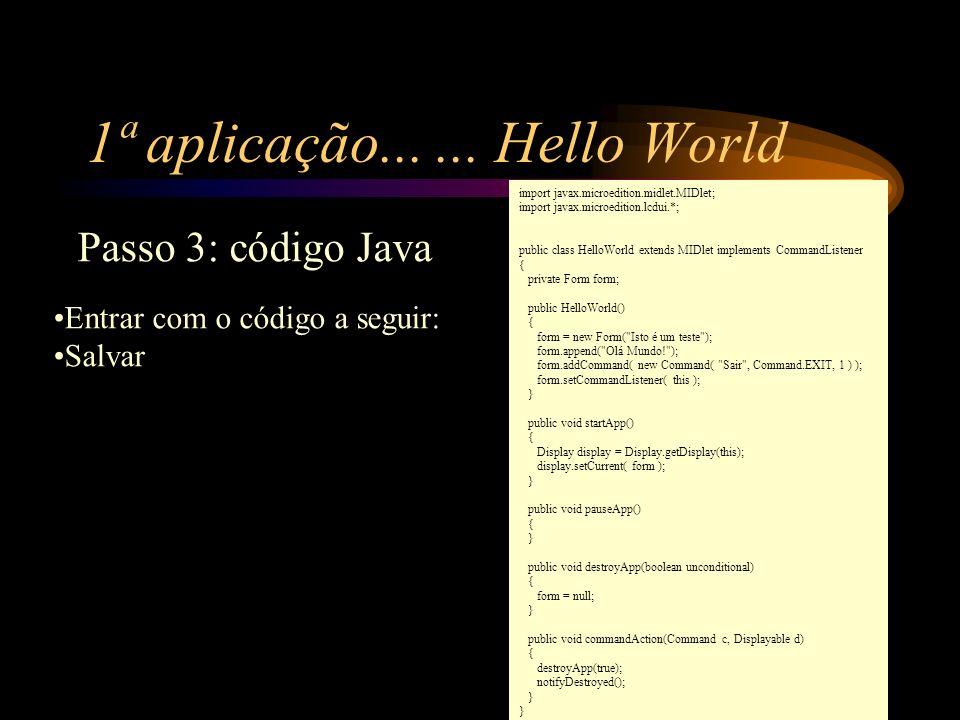 1ª aplicação...... Hello World Entrar com o código a seguir: Salvar Passo 3: código Java import javax.microedition.midlet.MIDlet; import javax.microed