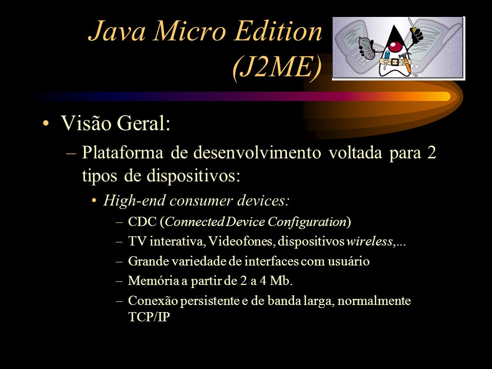 Java Micro Edition (J2ME) Visão Geral: –Plataforma de desenvolvimento voltada para 2 tipos de dispositivos: Low-end consumer devices: –CLDC (Connected Limited Device Configuration) –Telefones Celulares, pagers bi-direcionais, PDAs,...