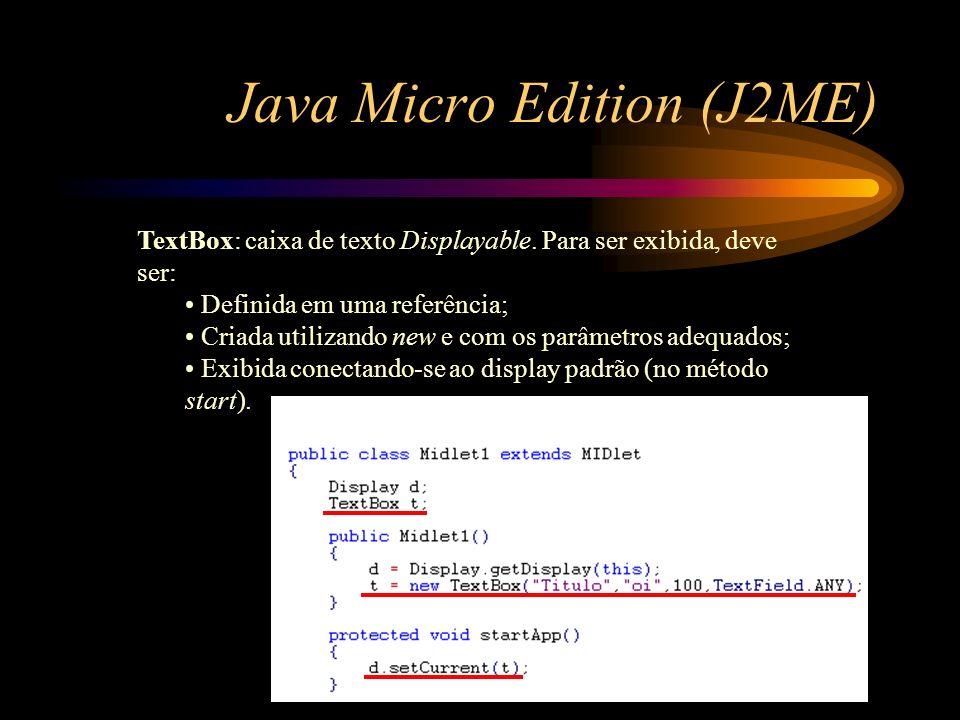 Java Micro Edition (J2ME) TextBox: caixa de texto Displayable. Para ser exibida, deve ser: Definida em uma referência; Criada utilizando new e com os