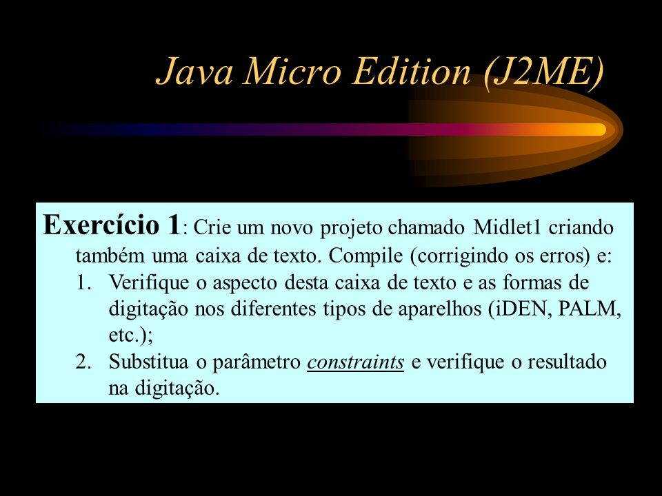 Java Micro Edition (J2ME) Exercício 1 : Crie um novo projeto chamado Midlet1 criando também uma caixa de texto. Compile (corrigindo os erros) e: 1.Ver