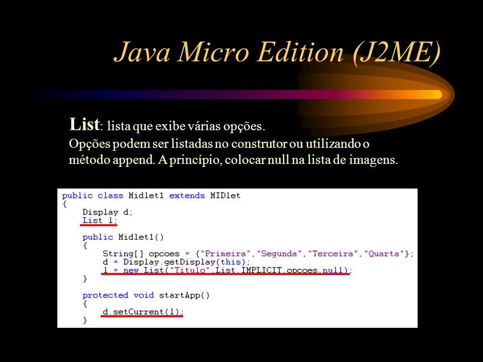 Java Micro Edition (J2ME) List : lista que exibe várias opções. Opções podem ser listadas no construtor ou utilizando o método append. A princípio, co