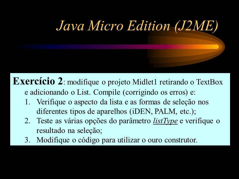 Java Micro Edition (J2ME) Exercício 2 : modifique o projeto Midlet1 retirando o TextBox e adicionando o List. Compile (corrigindo os erros) e: 1.Verif
