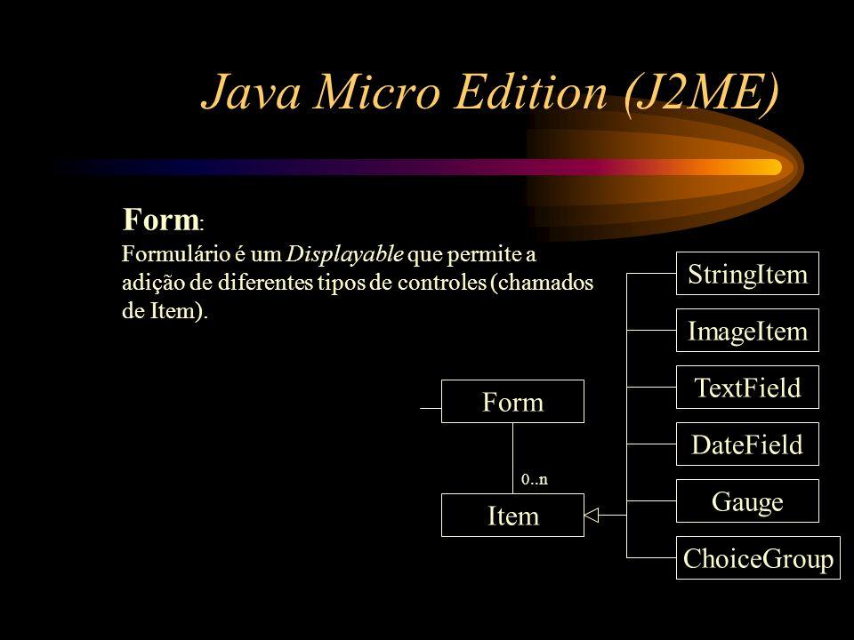 Java Micro Edition (J2ME) Form : Formulário é um Displayable que permite a adição de diferentes tipos de controles (chamados de Item). Form Item Strin