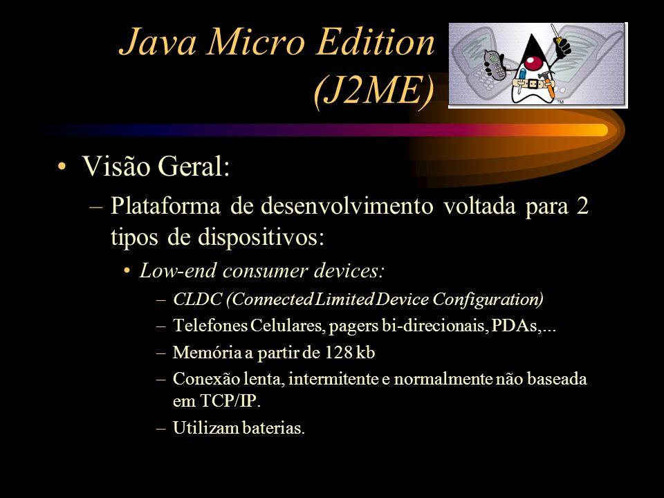 Java Micro Edition (J2ME) Visão Geral: –Plataforma de desenvolvimento voltada para 2 tipos de dispositivos: Low-end consumer devices: –CLDC (Connected