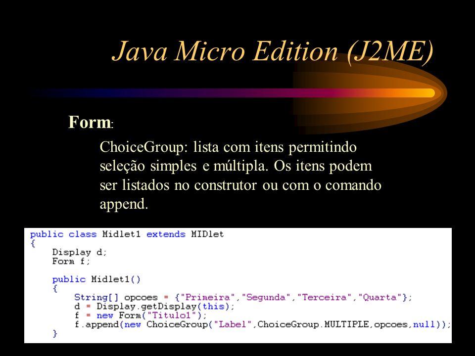 Java Micro Edition (J2ME) Form : ChoiceGroup: lista com itens permitindo seleção simples e múltipla. Os itens podem ser listados no construtor ou com