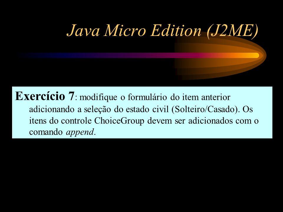 Java Micro Edition (J2ME) Exercício 7 : modifique o formulário do item anterior adicionando a seleção do estado civil (Solteiro/Casado). Os itens do c