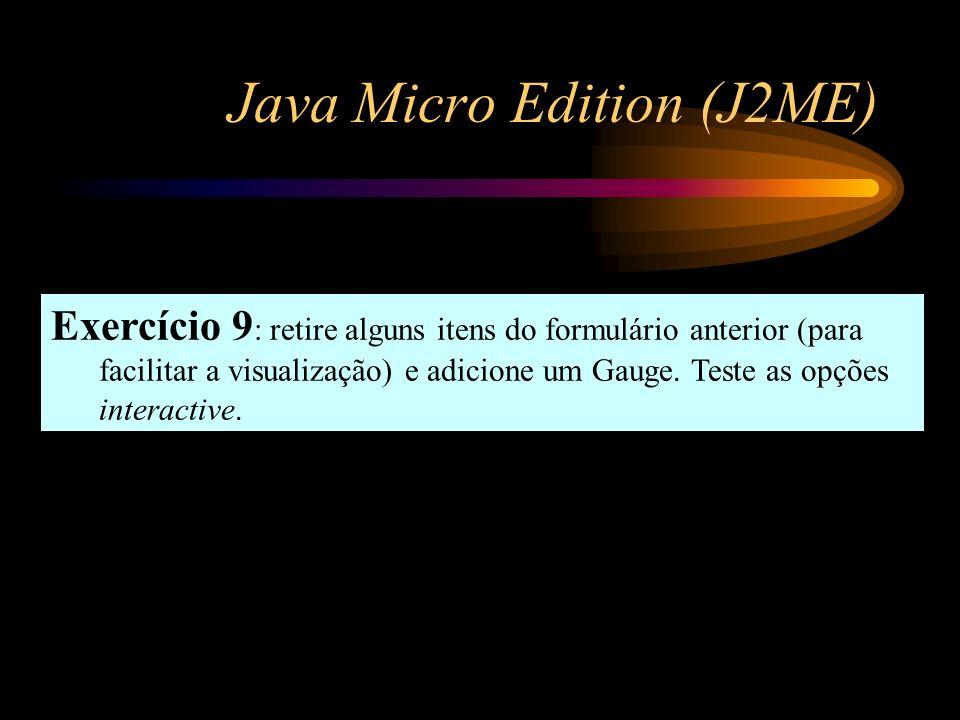 Java Micro Edition (J2ME) Exercício 9 : retire alguns itens do formulário anterior (para facilitar a visualização) e adicione um Gauge. Teste as opçõe