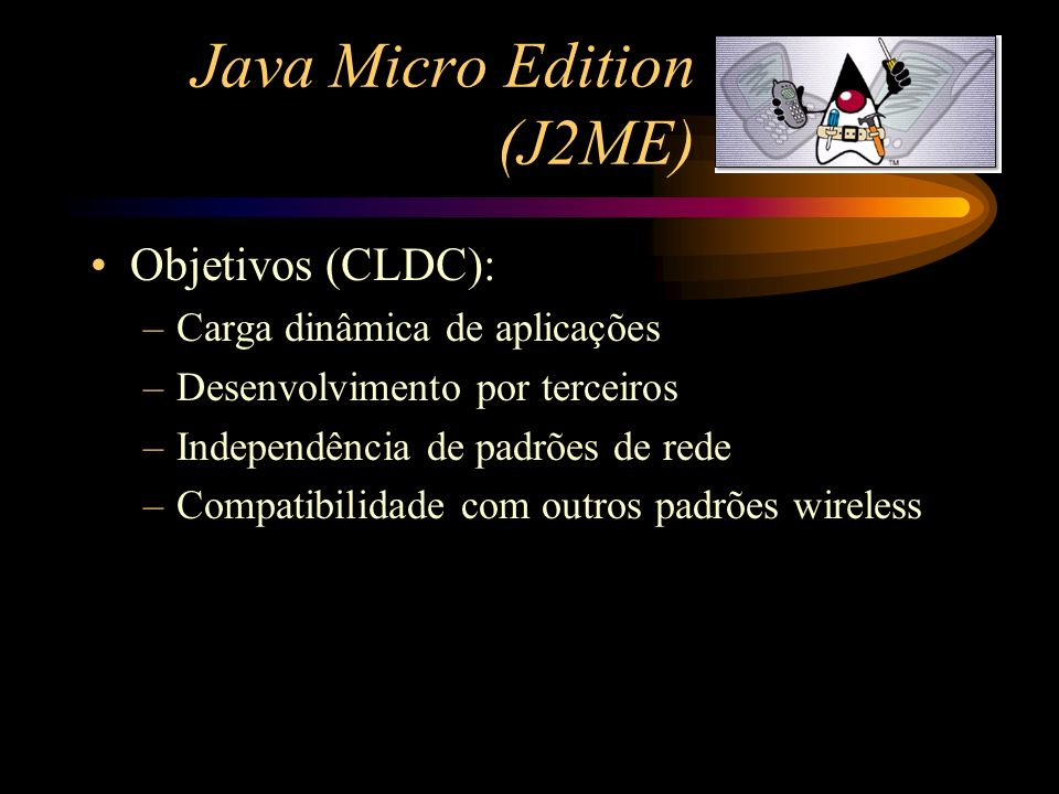 Java Micro Edition (J2ME) Dispositivos alvo (CLDC): –pelo menos 160kb de memória disponível para Java –Processador entre 8 e 32 MHz, 16 ou 32 bit –Alimentado por bateria –Conectividade limitada (9600 bps ou menos) –Produção em alta escala