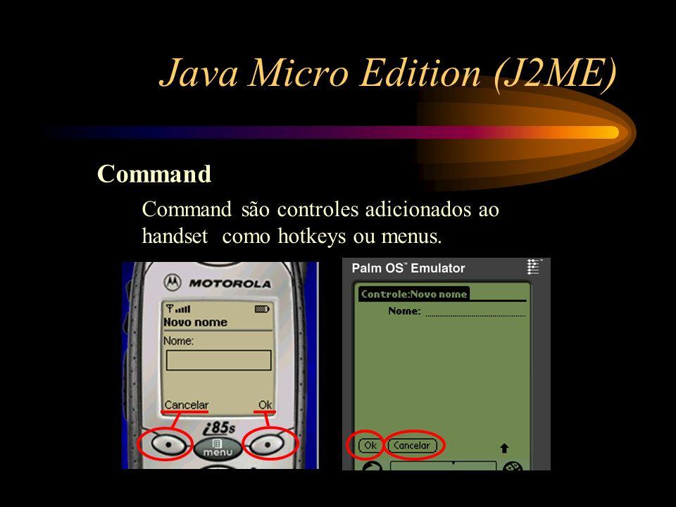 Java Micro Edition (J2ME) Command Command são controles adicionados ao handset como hotkeys ou menus.