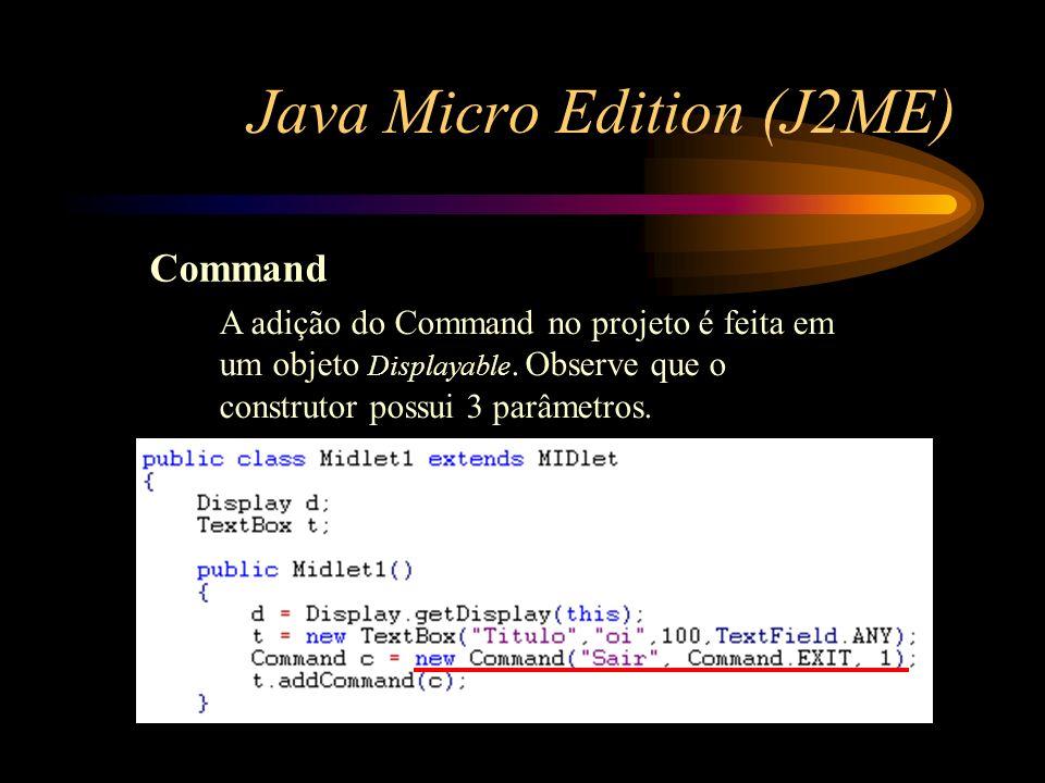 Java Micro Edition (J2ME) Command A adição do Command no projeto é feita em um objeto Displayable. Observe que o construtor possui 3 parâmetros.
