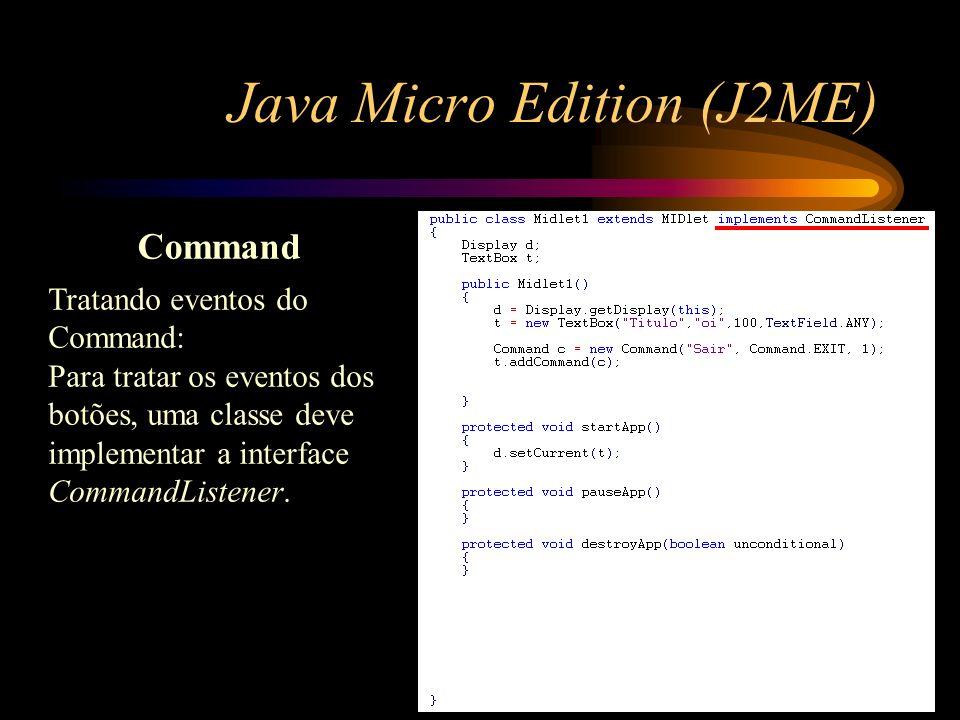 Java Micro Edition (J2ME) Command Tratando eventos do Command: Para tratar os eventos dos botões, uma classe deve implementar a interface CommandListe