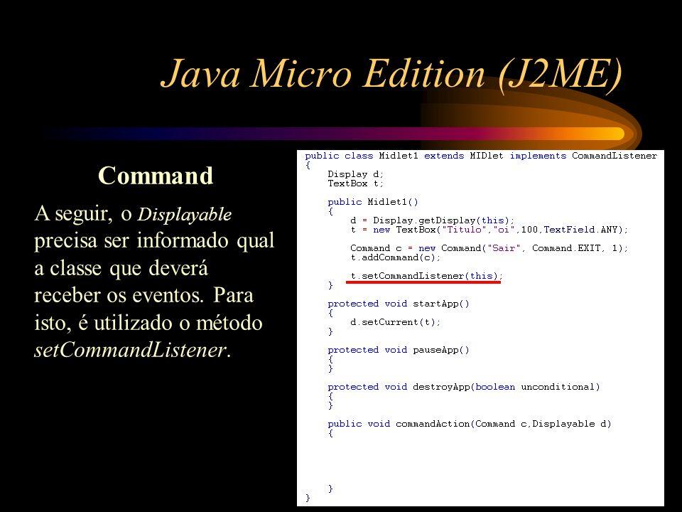 Java Micro Edition (J2ME) Command A seguir, o Displayable precisa ser informado qual a classe que deverá receber os eventos. Para isto, é utilizado o