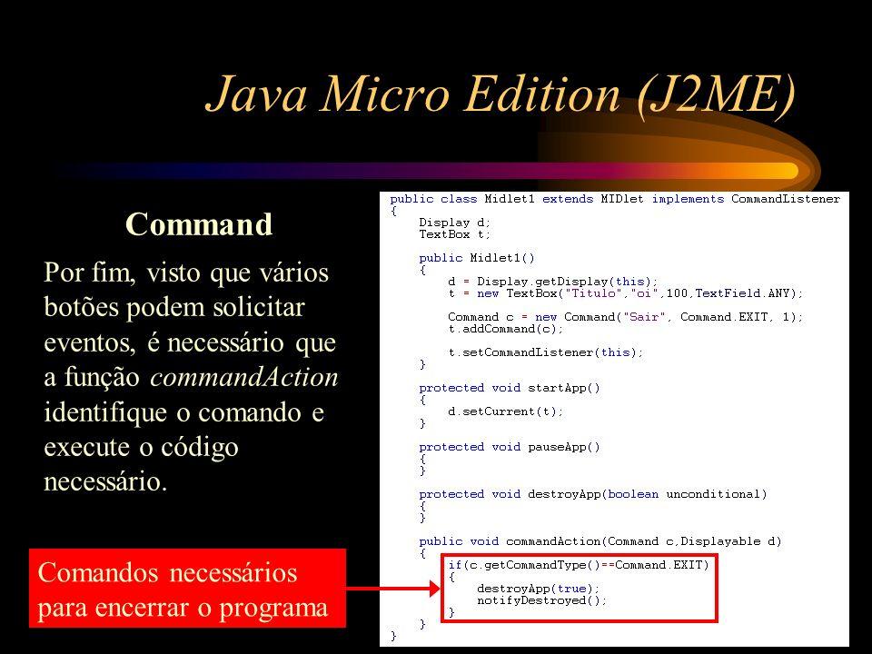 Java Micro Edition (J2ME) Command Por fim, visto que vários botões podem solicitar eventos, é necessário que a função commandAction identifique o coma
