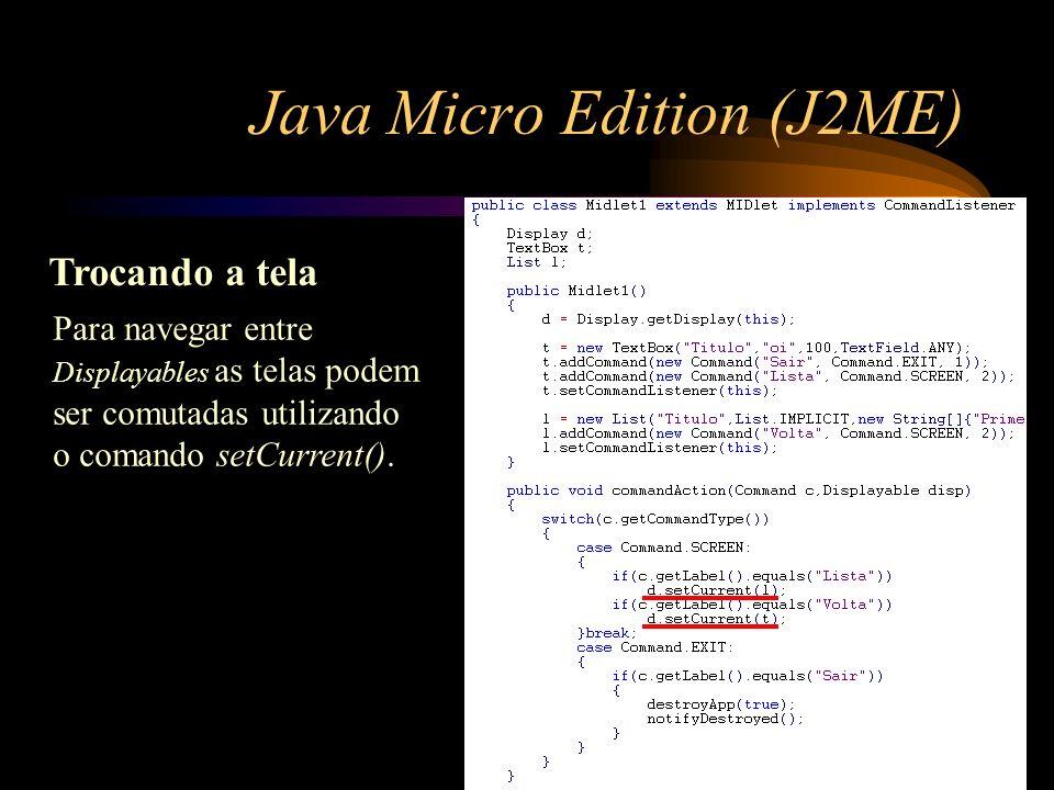 Java Micro Edition (J2ME) Trocando a tela Para navegar entre Displayables as telas podem ser comutadas utilizando o comando setCurrent().
