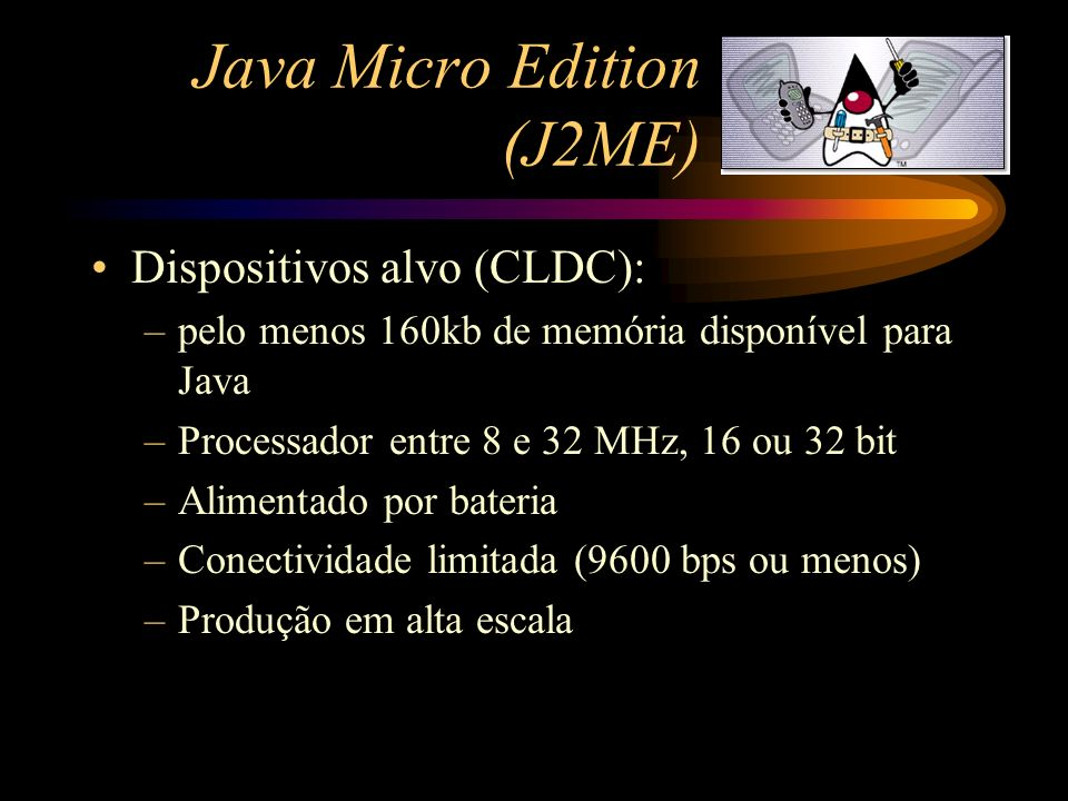Java Micro Edition (J2ME) Dispositivos alvo (CLDC): –pelo menos 160kb de memória disponível para Java –Processador entre 8 e 32 MHz, 16 ou 32 bit –Ali