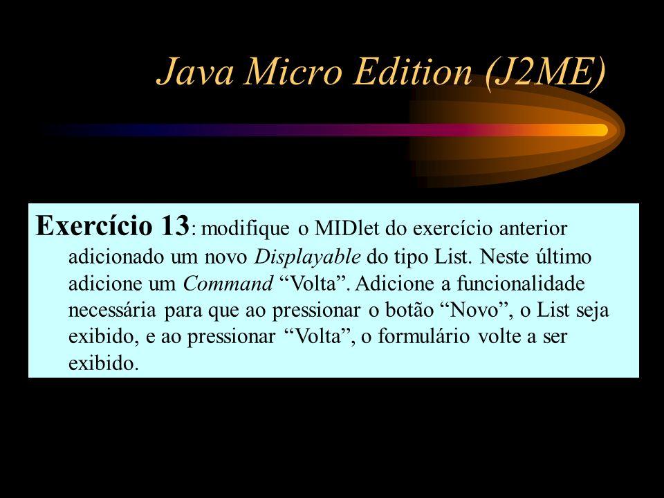 Java Micro Edition (J2ME) Exercício 13 : modifique o MIDlet do exercício anterior adicionado um novo Displayable do tipo List. Neste último adicione u