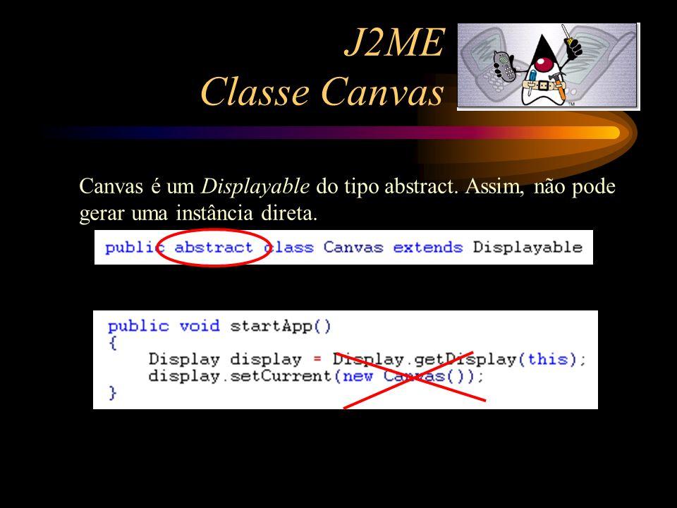 J2ME Classe Canvas Canvas é um Displayable do tipo abstract. Assim, não pode gerar uma instância direta.