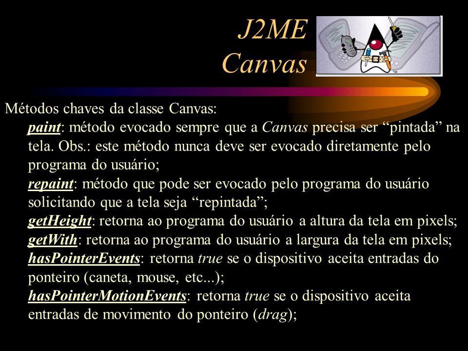 J2ME Canvas Métodos chaves da classe Canvas: paint: método evocado sempre que a Canvas precisa ser pintada na tela. Obs.: este método nunca deve ser e