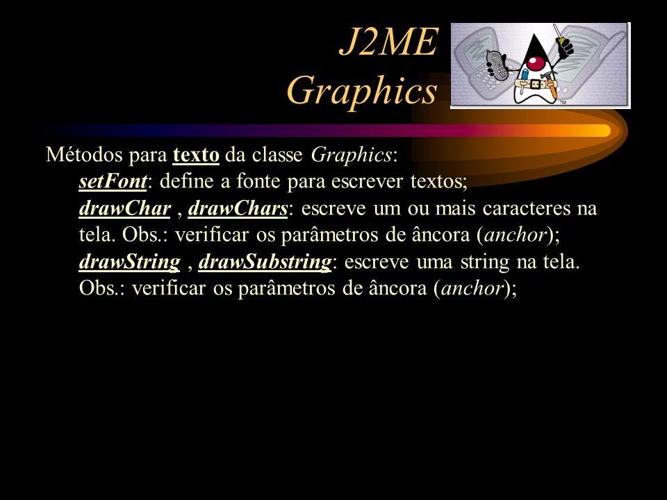 J2ME Graphics Métodos para texto da classe Graphics: setFont: define a fonte para escrever textos; drawChar, drawChars: escreve um ou mais caracteres