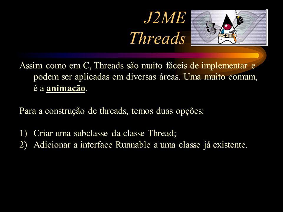 J2ME Threads Assim como em C, Threads são muito fáceis de implementar e podem ser aplicadas em diversas áreas. Uma muito comum, é a animação. Para a c