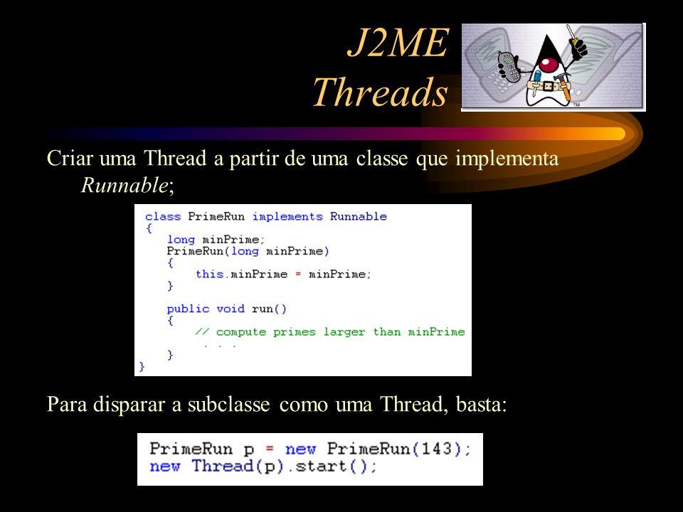 J2ME Threads Criar uma Thread a partir de uma classe que implementa Runnable; Para disparar a subclasse como uma Thread, basta: