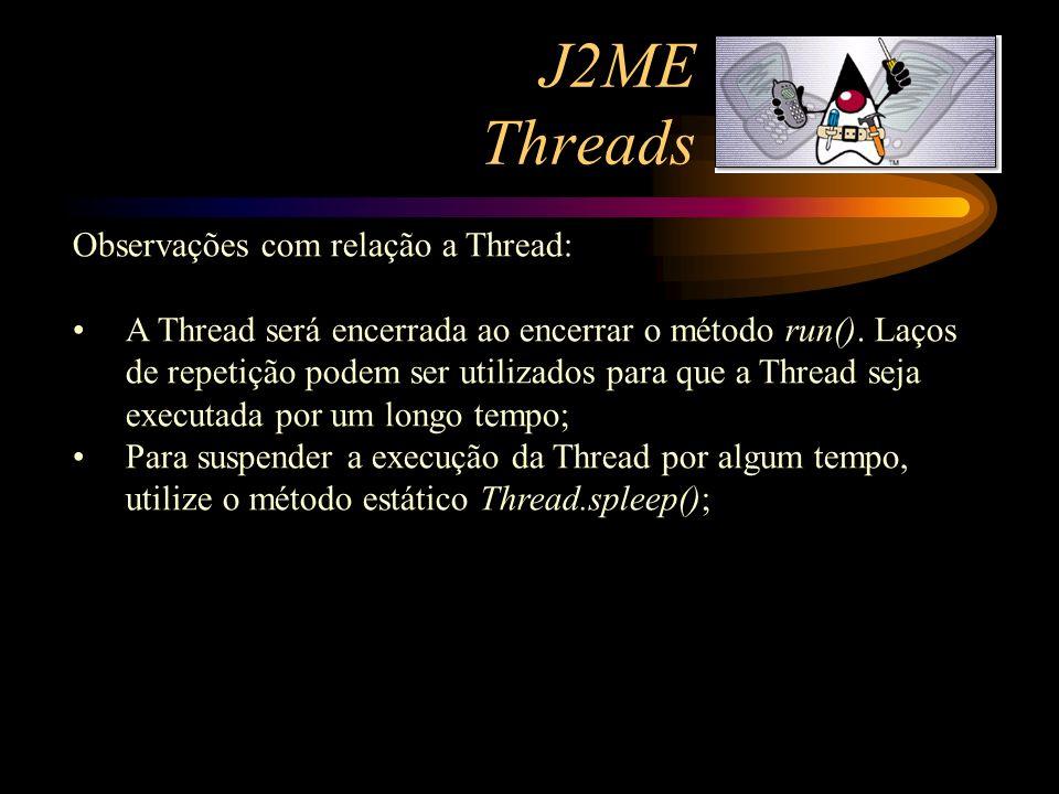 J2ME Threads Observações com relação a Thread: A Thread será encerrada ao encerrar o método run(). Laços de repetição podem ser utilizados para que a