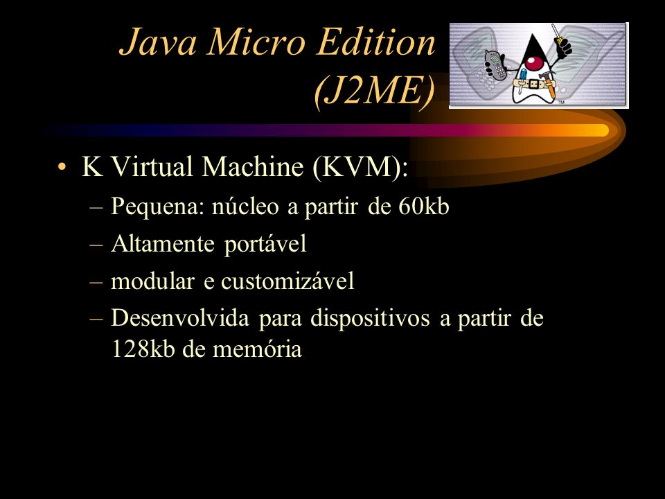 Java Micro Edition (J2ME) K Virtual Machine (KVM): –Pequena: núcleo a partir de 60kb –Altamente portável –modular e customizável –Desenvolvida para di