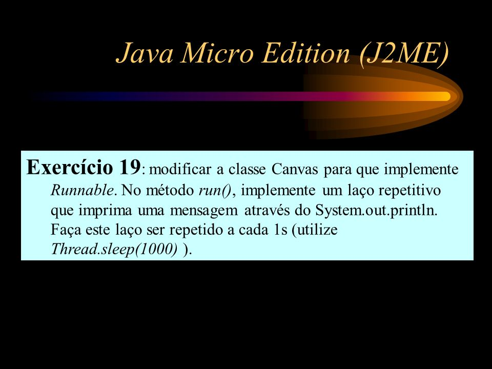 Java Micro Edition (J2ME) Exercício 19 : modificar a classe Canvas para que implemente Runnable. No método run(), implemente um laço repetitivo que im