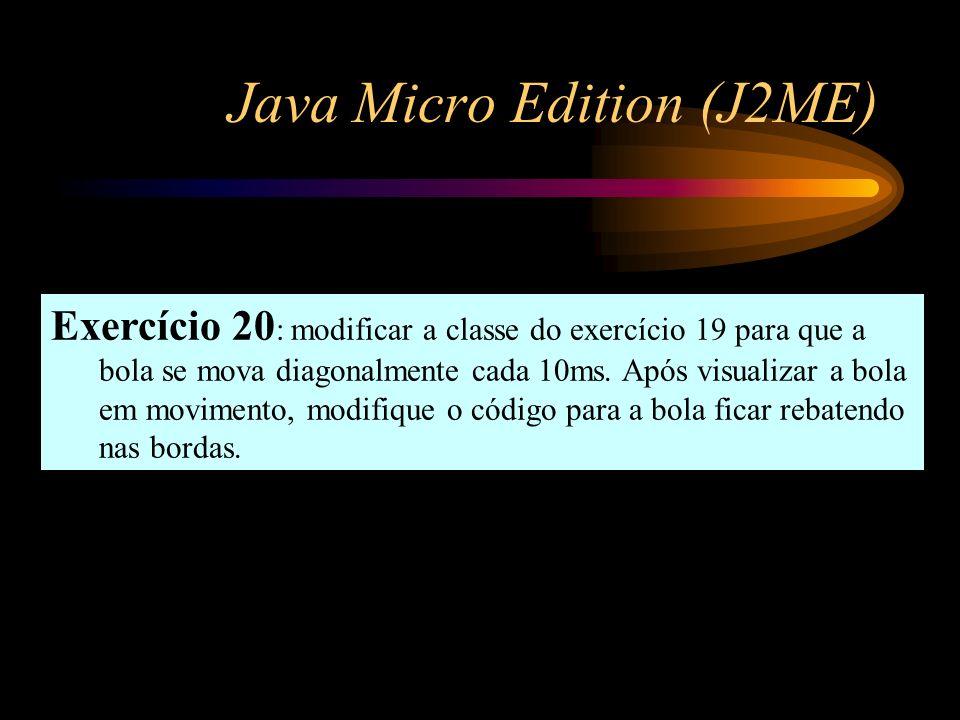Java Micro Edition (J2ME) Exercício 20 : modificar a classe do exercício 19 para que a bola se mova diagonalmente cada 10ms. Após visualizar a bola em