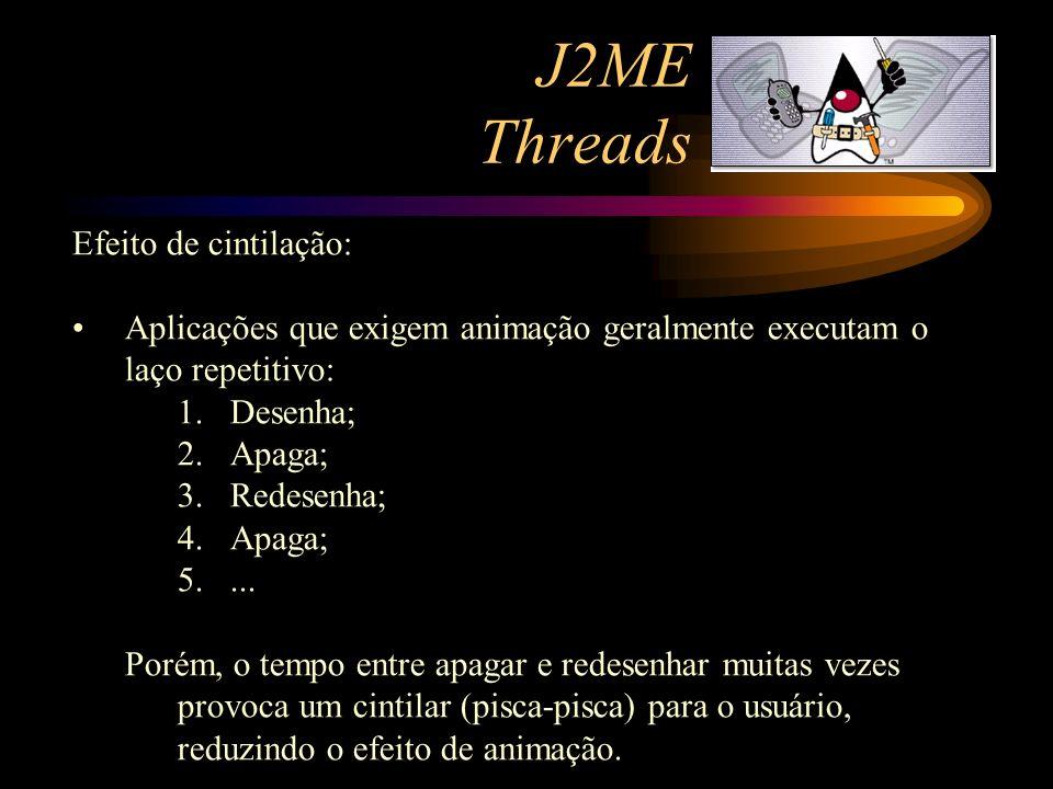 J2ME Threads Efeito de cintilação: Aplicações que exigem animação geralmente executam o laço repetitivo: 1.Desenha; 2.Apaga; 3.Redesenha; 4.Apaga; 5..