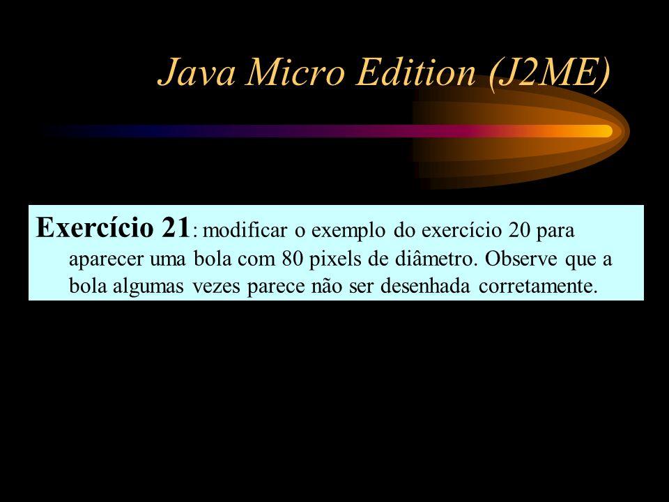 Java Micro Edition (J2ME) Exercício 21 : modificar o exemplo do exercício 20 para aparecer uma bola com 80 pixels de diâmetro. Observe que a bola algu