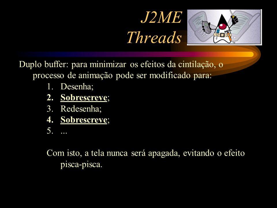 J2ME Threads Duplo buffer: para minimizar os efeitos da cintilação, o processo de animação pode ser modificado para: 1.Desenha; 2.Sobrescreve; 3.Redes