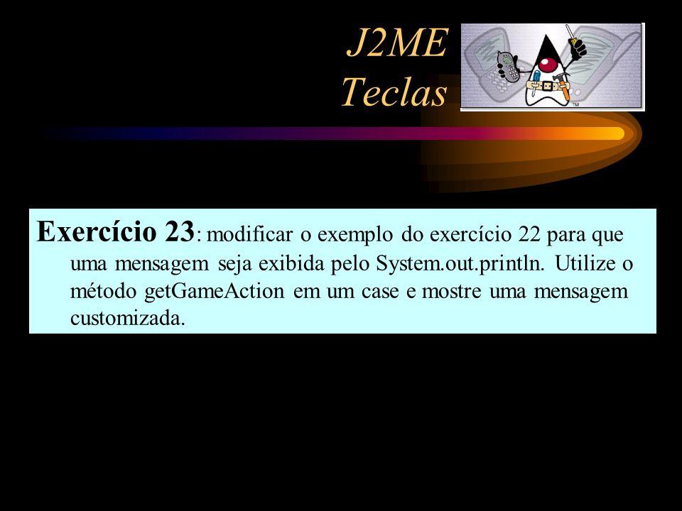J2ME Teclas Exercício 23 : modificar o exemplo do exercício 22 para que uma mensagem seja exibida pelo System.out.println. Utilize o método getGameAct