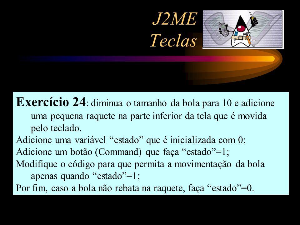 J2ME Teclas Exercício 24 : diminua o tamanho da bola para 10 e adicione uma pequena raquete na parte inferior da tela que é movida pelo teclado. Adici