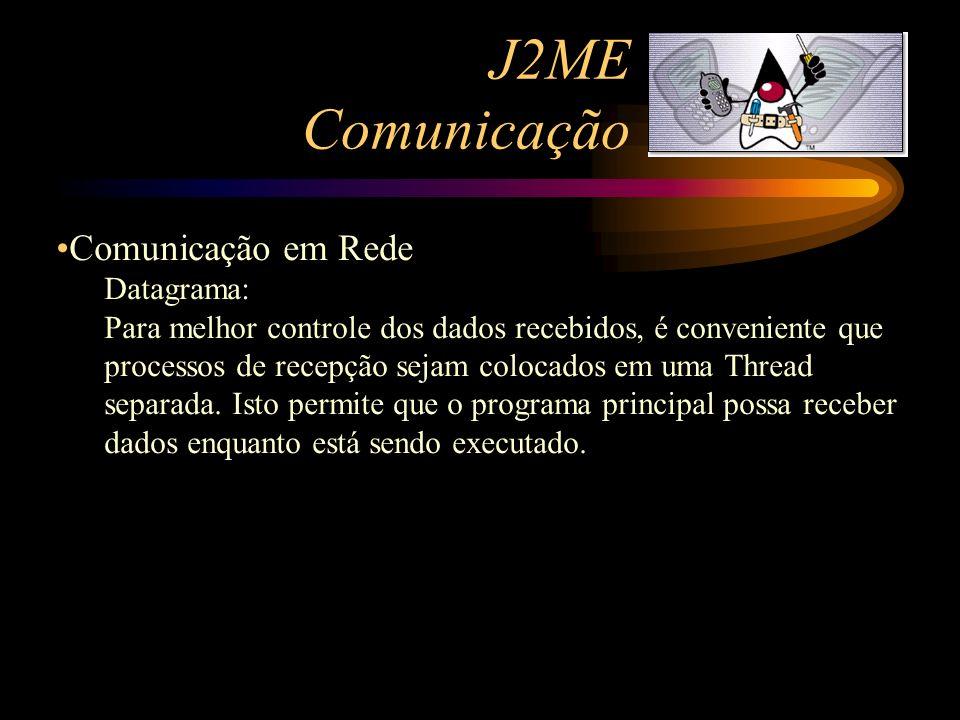 J2ME Comunicação Comunicação em Rede Datagrama: Para melhor controle dos dados recebidos, é conveniente que processos de recepção sejam colocados em u