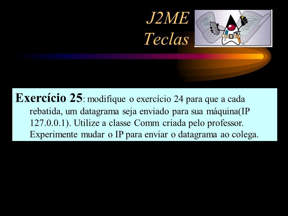 J2ME Teclas Exercício 25 : modifique o exercício 24 para que a cada rebatida, um datagrama seja enviado para sua máquina(IP 127.0.0.1). Utilize a clas