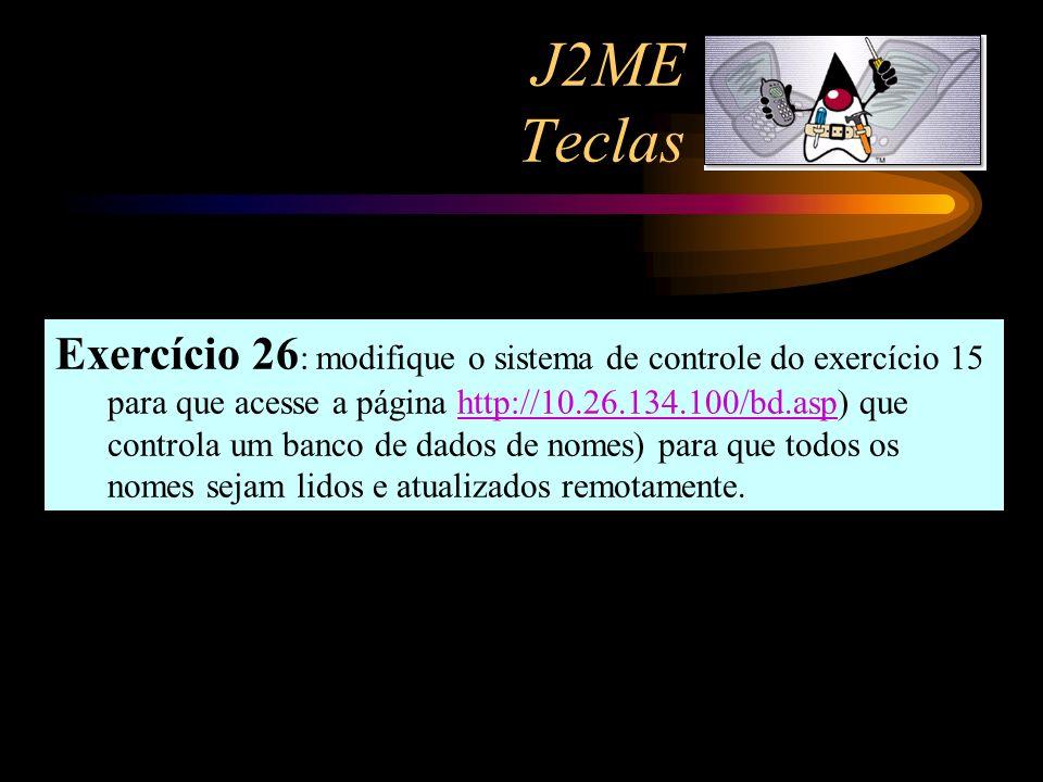 J2ME Teclas Exercício 26 : modifique o sistema de controle do exercício 15 para que acesse a página http://10.26.134.100/bd.asp) que controla um banco