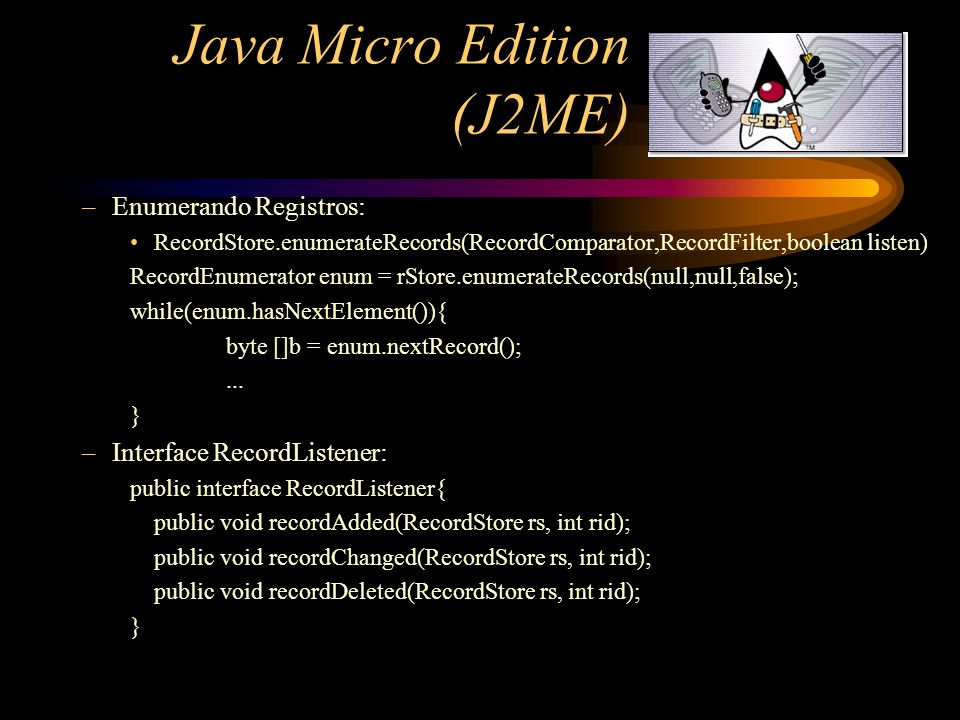 Java Micro Edition (J2ME) –Enumerando Registros: RecordStore.enumerateRecords(RecordComparator,RecordFilter,boolean listen) RecordEnumerator enum = rS