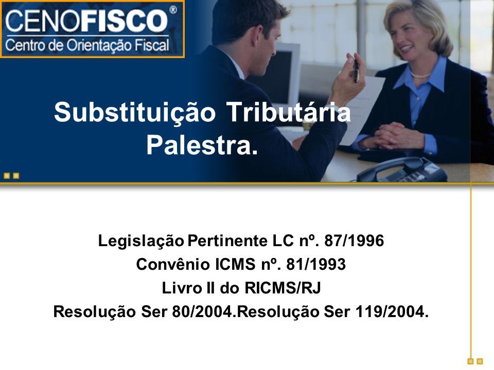 Substituição Tributária Palestra. Legislação Pertinente LC nº. 87/1996 Convênio ICMS nº. 81/1993 Livro II do RICMS/RJ Resolução Ser 80/2004.Resolução