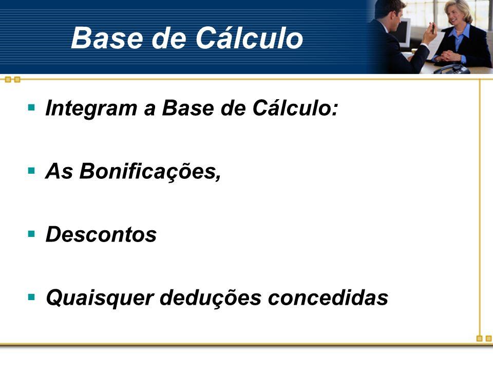 Base de Cálculo Integram a Base de Cálculo: As Bonificações, Descontos Quaisquer deduções concedidas