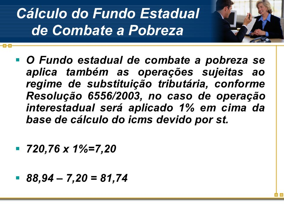 Cálculo do Fundo Estadual de Combate a Pobreza O Fundo estadual de combate a pobreza se aplica também as operações sujeitas ao regime de substituição