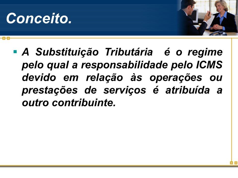 Conceito. A Substituição Tributária é o regime pelo qual a responsabilidade pelo ICMS devido em relação às operações ou prestações de serviços é atrib