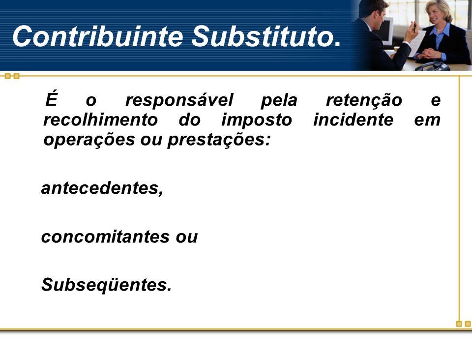 Contribuinte Substituto. É o responsável pela retenção e recolhimento do imposto incidente em operações ou prestações: antecedentes, concomitantes ou
